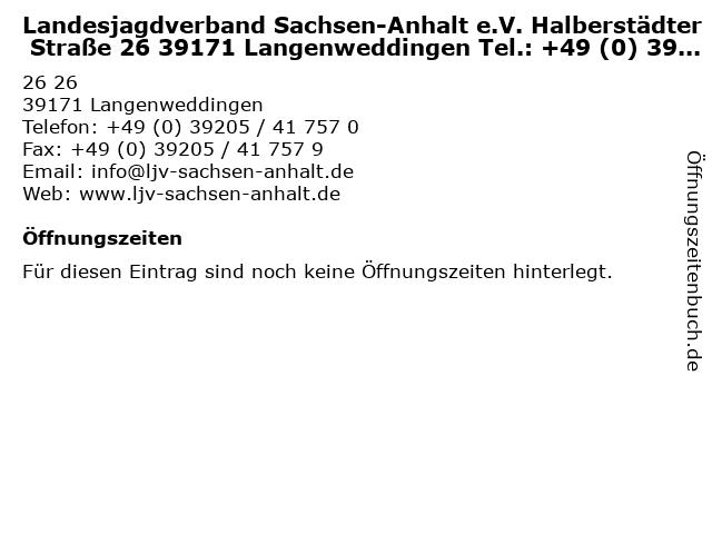 Landesjagdverband Sachsen-Anhalt e.V. Halberstädter Straße 26 39171 Langenweddingen Tel.: +49 (0) 39205 / 41 757 0 Fax: +49 (0) 39205 / 41 757 9 E-Mail: info@ljv-sachsen-anhalt.de Web: www.ljv-sachsen in Langenweddingen: Adresse und Öffnungszeiten